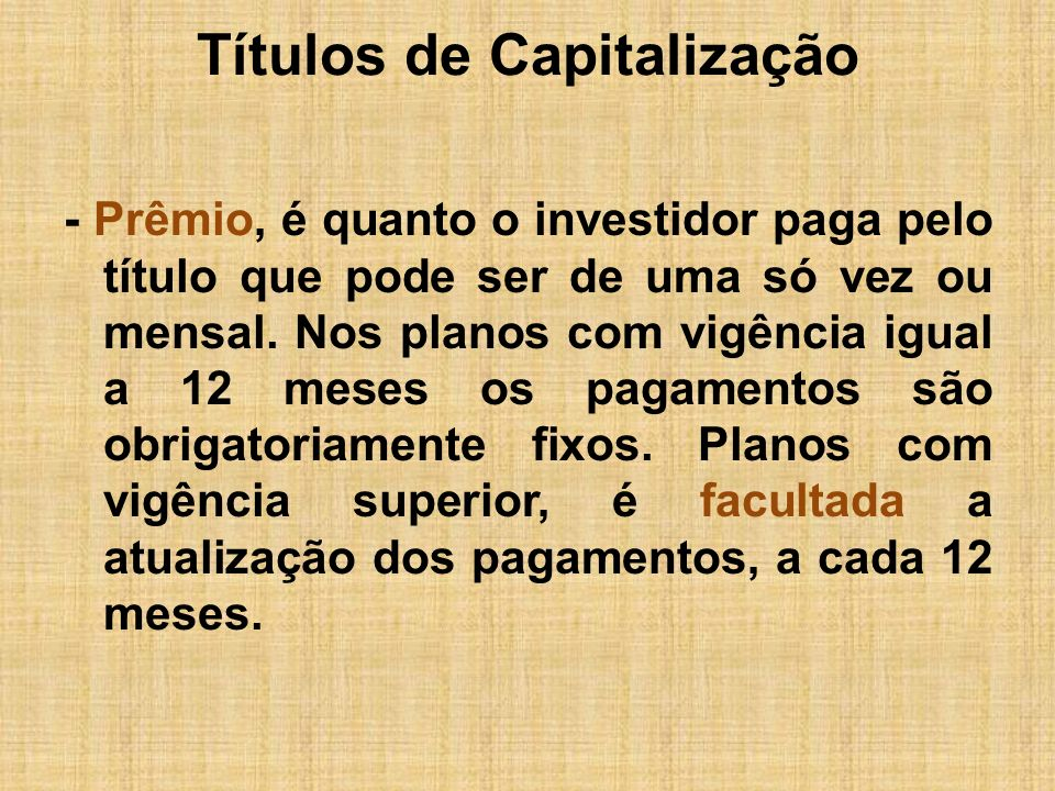 Títulos de Capitalização - Prêmio, é quanto o investidor paga pelo título que pode ser de uma só vez ou mensal. Nos planos com vigência igual a 12 mes