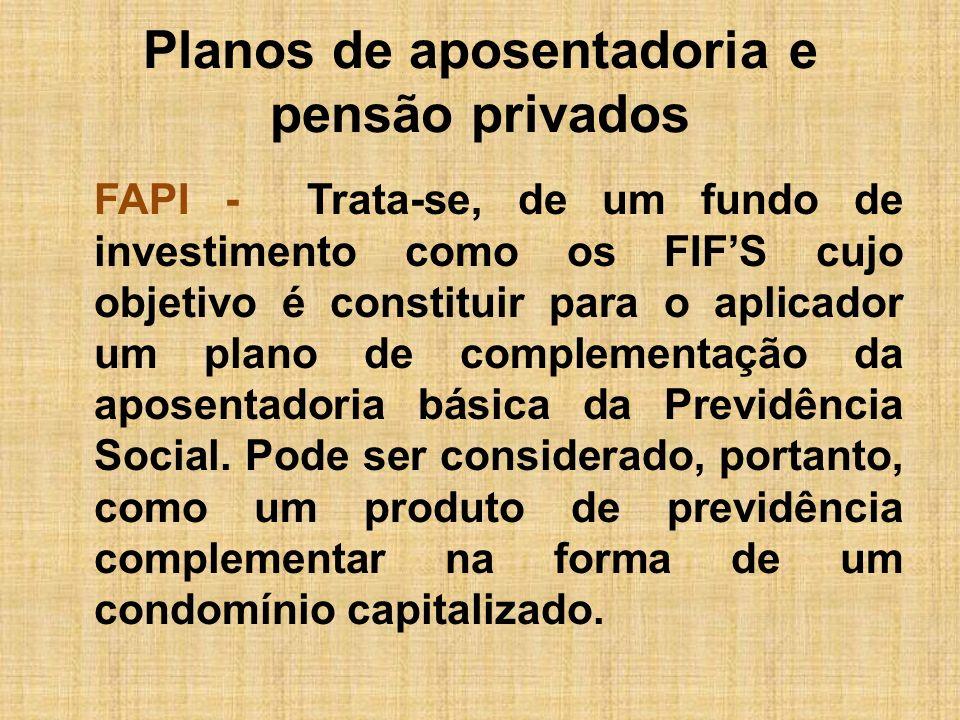 Planos de aposentadoria e pensão privados FAPI - Trata-se, de um fundo de investimento como os FIFS cujo objetivo é constituir para o aplicador um pla