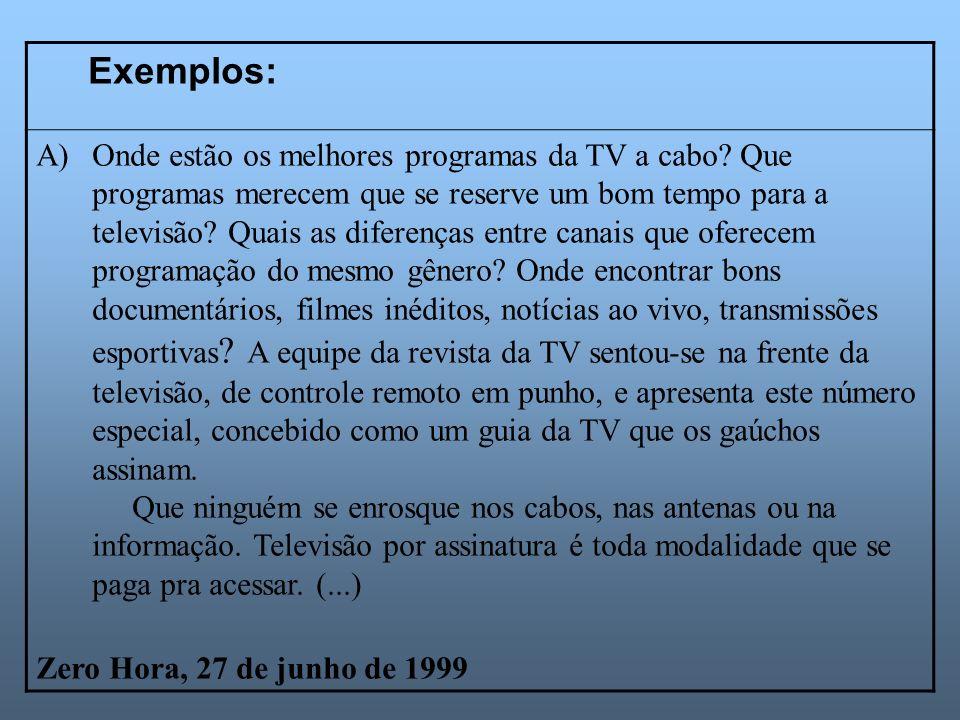 Exemplos: A)Onde estão os melhores programas da TV a cabo? Que programas merecem que se reserve um bom tempo para a televisão? Quais as diferenças ent