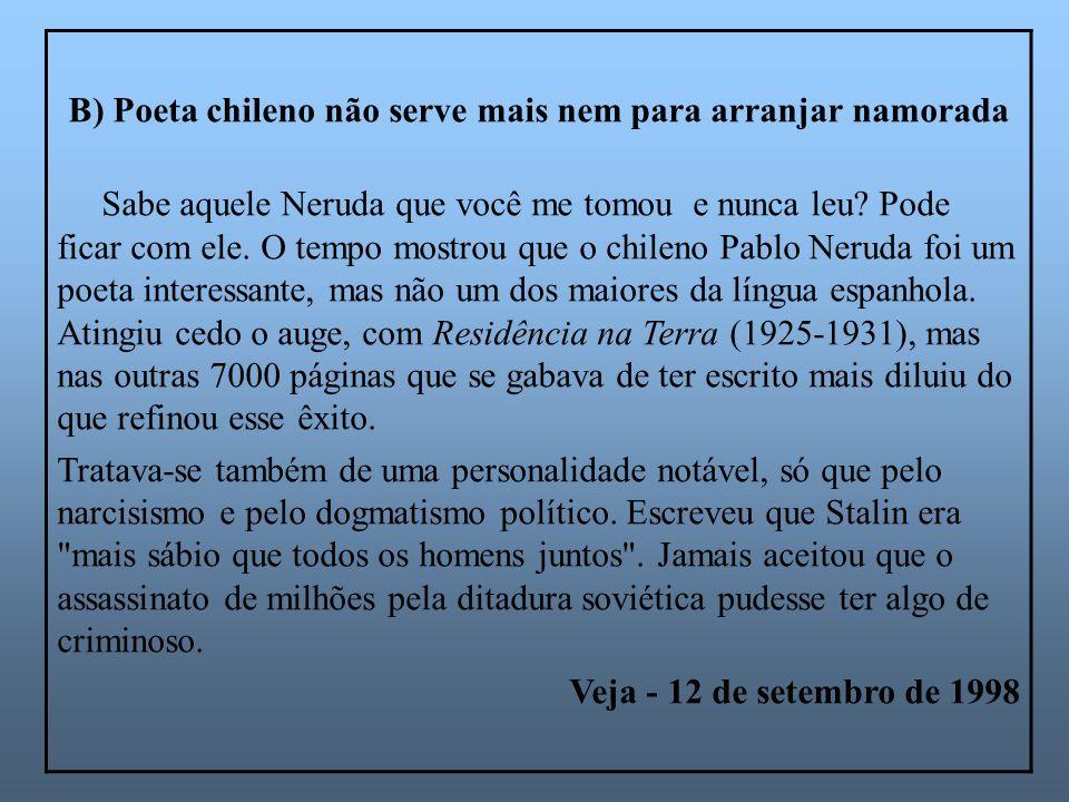 B) Poeta chileno não serve mais nem para arranjar namorada Sabe aquele Neruda que você me tomou e nunca leu? Pode ficar com ele. O tempo mostrou que o