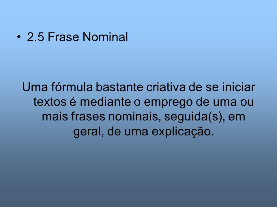 2.5 Frase Nominal Uma fórmula bastante criativa de se iniciar textos é mediante o emprego de uma ou mais frases nominais, seguida(s), em geral, de uma