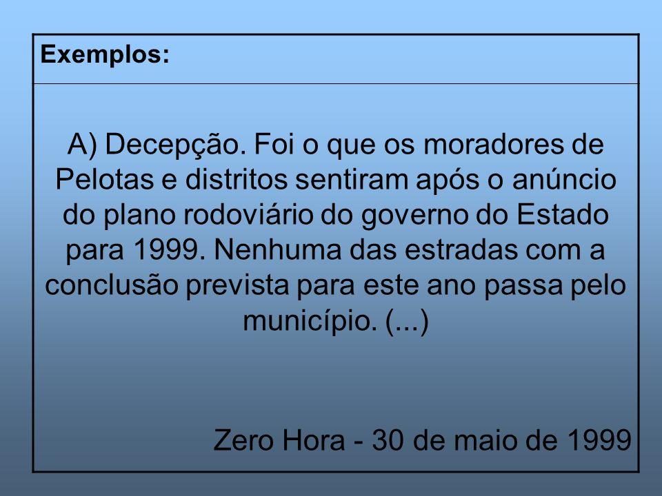 Exemplos: A) Decepção. Foi o que os moradores de Pelotas e distritos sentiram após o anúncio do plano rodoviário do governo do Estado para 1999. Nenhu