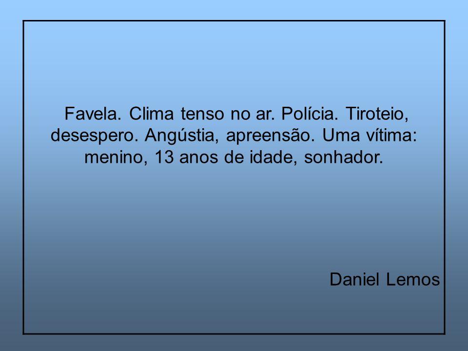 Favela. Clima tenso no ar. Polícia. Tiroteio, desespero. Angústia, apreensão. Uma vítima: menino, 13 anos de idade, sonhador. Daniel Lemos
