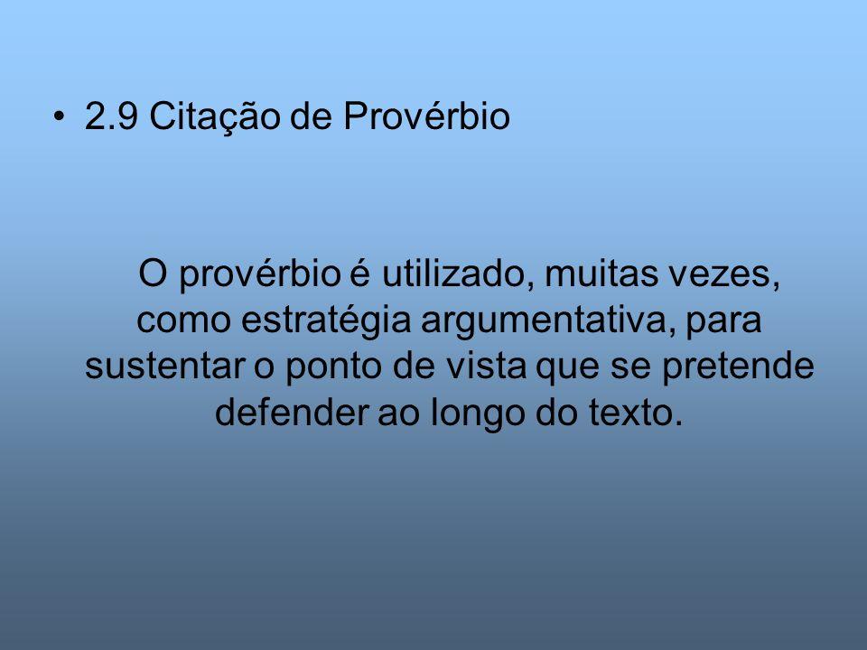 2.9 Citação de Provérbio O provérbio é utilizado, muitas vezes, como estratégia argumentativa, para sustentar o ponto de vista que se pretende defende