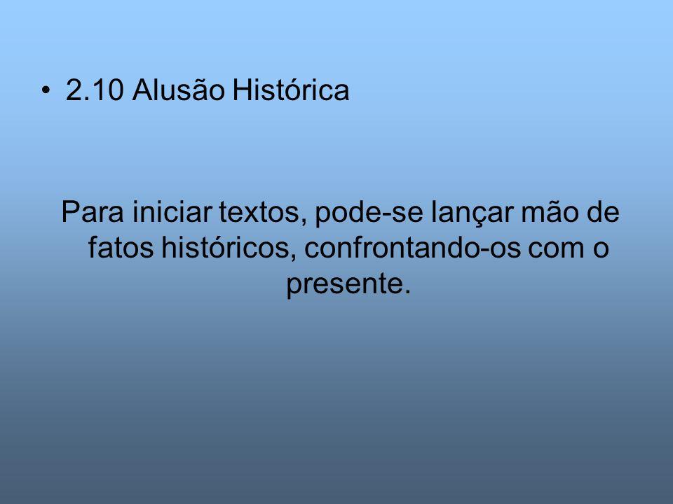 2.10 Alusão Histórica Para iniciar textos, pode-se lançar mão de fatos históricos, confrontando-os com o presente.