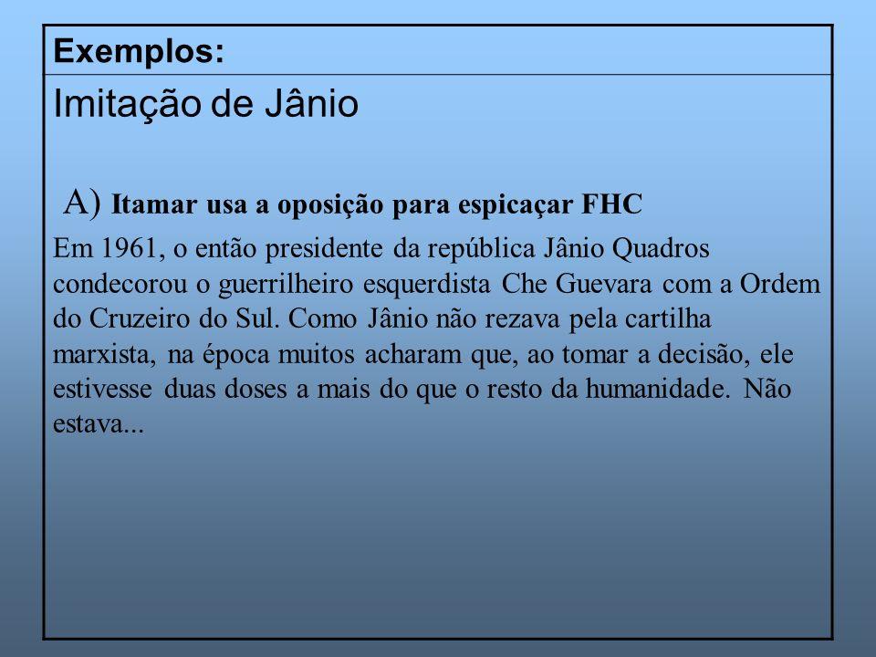 Exemplos: Imitação de Jânio A) Itamar usa a oposição para espicaçar FHC Em 1961, o então presidente da república Jânio Quadros condecorou o guerrilhei