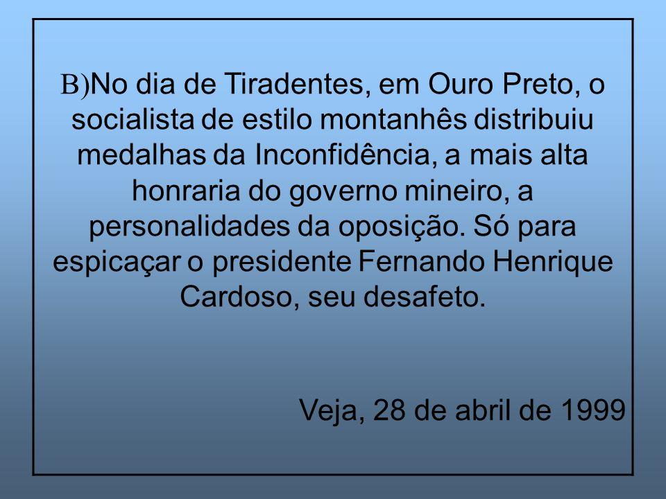 B) No dia de Tiradentes, em Ouro Preto, o socialista de estilo montanhês distribuiu medalhas da Inconfidência, a mais alta honraria do governo mineiro