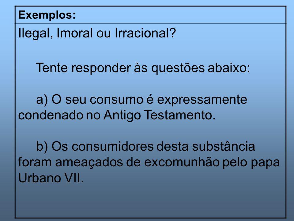 Exemplos: Ilegal, Imoral ou Irracional? Tente responder às questões abaixo: a) O seu consumo é expressamente condenado no Antigo Testamento. b) Os con