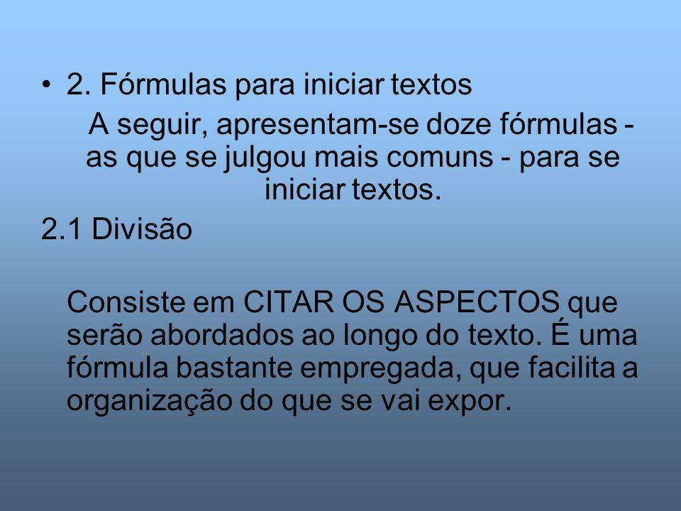 2. Fórmulas para iniciar textos A seguir, apresentam-se doze fórmulas - as que se julgou mais comuns - para se iniciar textos. 2.1 Divisão Consiste em