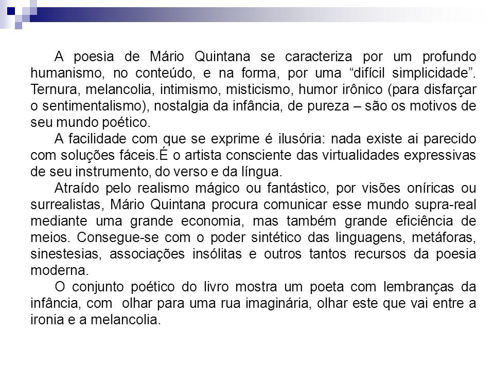 A poesia de Mário Quintana se caracteriza por um profundo humanismo, no conteúdo, e na forma, por uma difícil simplicidade. Ternura, melancolia, intim