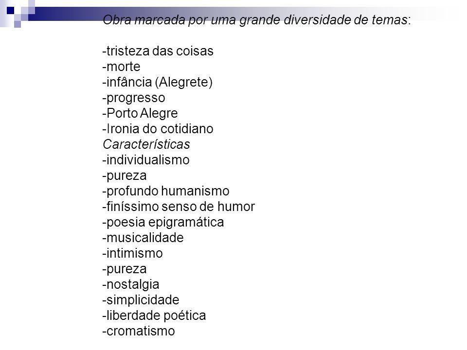 Obra marcada por uma grande diversidade de temas: -tristeza das coisas -morte -infância (Alegrete) -progresso -Porto Alegre -Ironia do cotidiano Carac