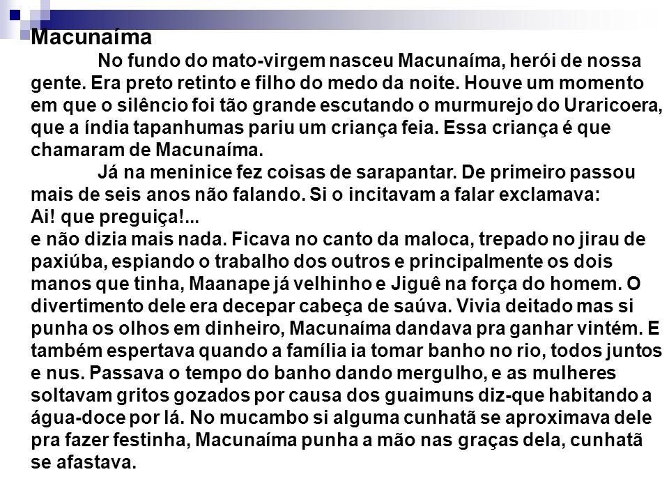 Macunaíma No fundo do mato-virgem nasceu Macunaíma, herói de nossa gente. Era preto retinto e filho do medo da noite. Houve um momento em que o silênc