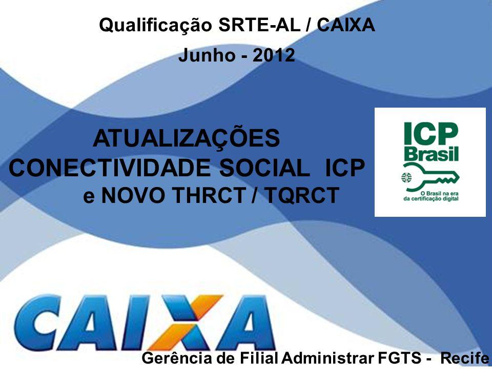 ATUALIZAÇÕES CONECTIVIDADE SOCIAL ICP e NOVO THRCT / TQRCT Gerência de Filial Administrar FGTS - Recife Qualificação SRTE-AL / CAIXA Junho - 2012