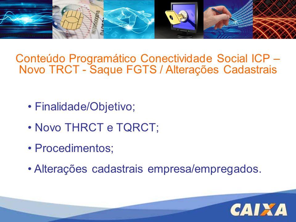 Conteúdo Programático Conectividade Social ICP – Novo TRCT - Saque FGTS / Alterações Cadastrais Finalidade/Objetivo; Novo THRCT e TQRCT; Procedimentos