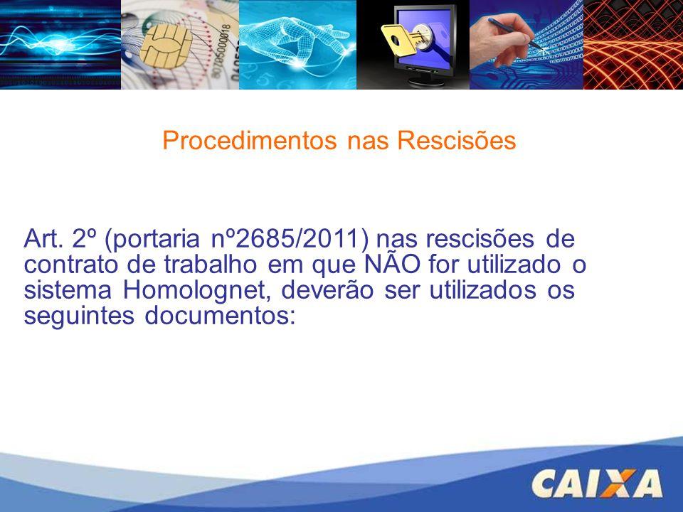 Procedimentos nas Rescisões Art. 2º (portaria nº2685/2011) nas rescisões de contrato de trabalho em que NÃO for utilizado o sistema Homolognet, deverã