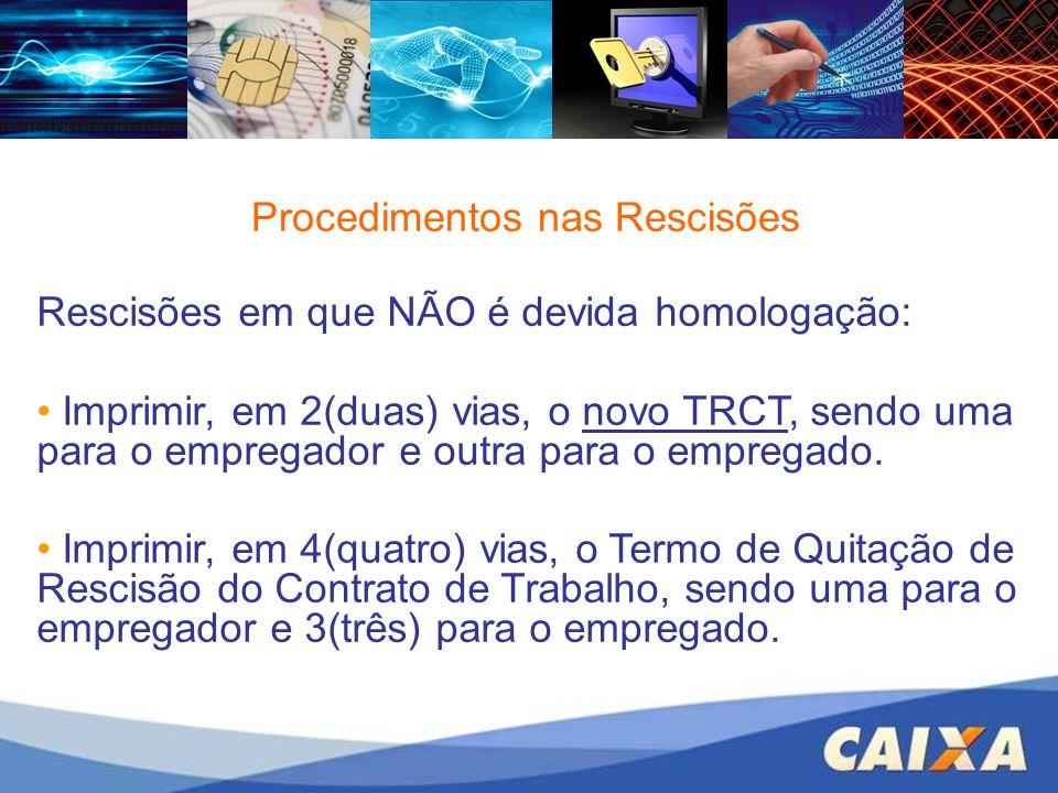 Procedimentos nas Rescisões Rescisões em que NÃO é devida homologação: Imprimir, em 2(duas) vias, o novo TRCT, sendo uma para o empregador e outra par