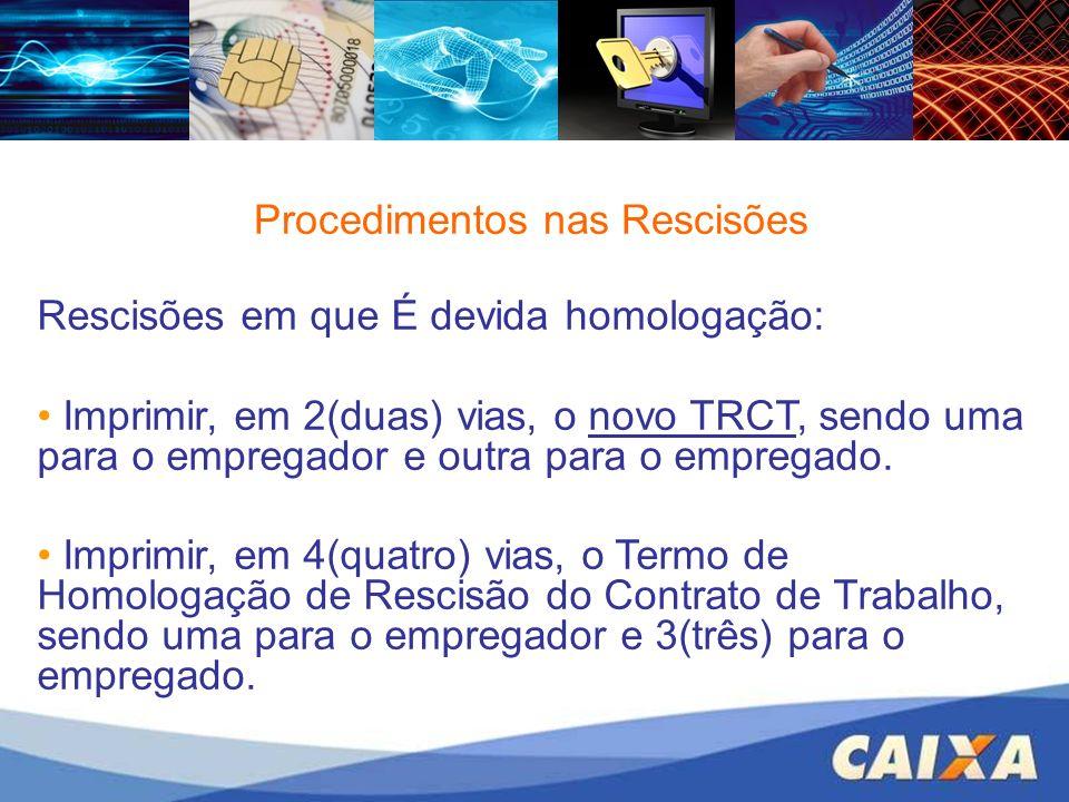 Procedimentos nas Rescisões Rescisões em que É devida homologação: Imprimir, em 2(duas) vias, o novo TRCT, sendo uma para o empregador e outra para o