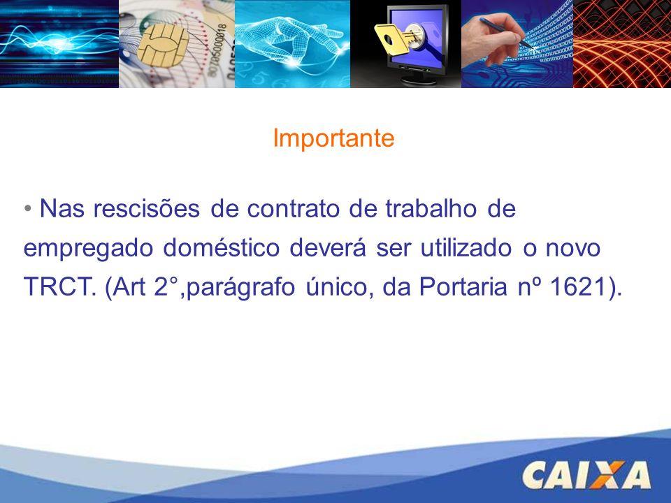 Importante Nas rescisões de contrato de trabalho de empregado doméstico deverá ser utilizado o novo TRCT. (Art 2°,parágrafo único, da Portaria nº 1621