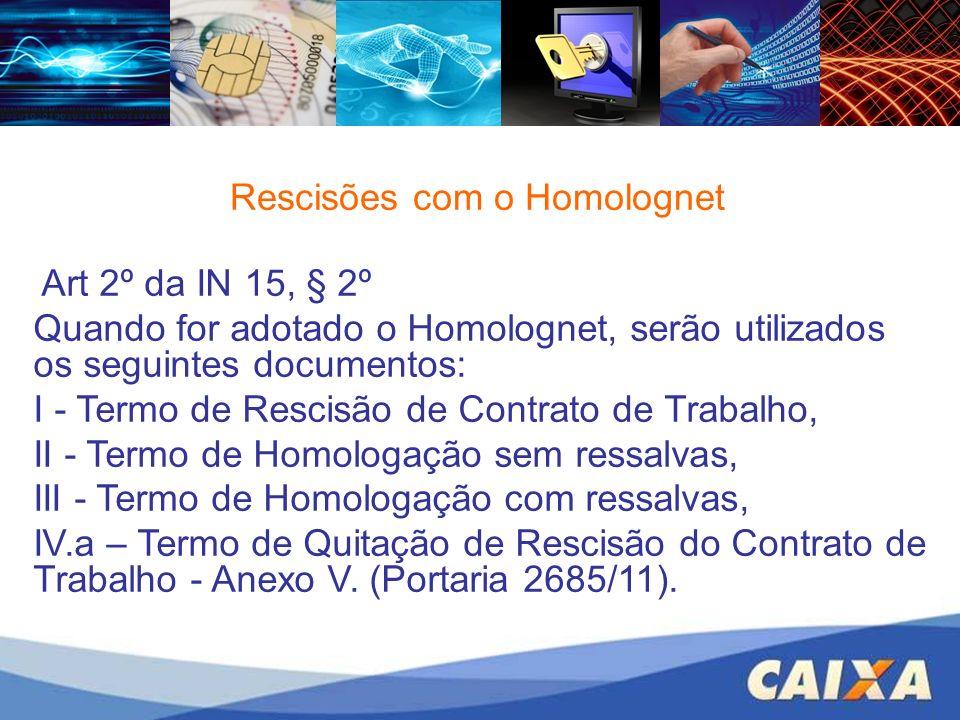 Rescisões com o Homolognet Art 2º da IN 15, § 2º Quando for adotado o Homolognet, serão utilizados os seguintes documentos: I - Termo de Rescisão de C