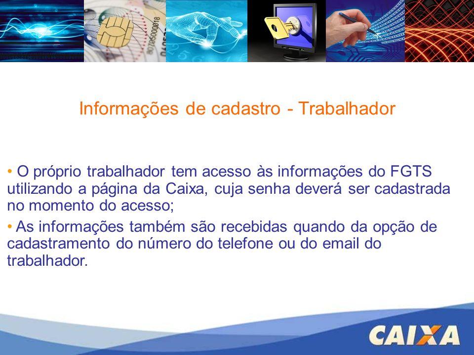 Informações de cadastro - Trabalhador O próprio trabalhador tem acesso às informações do FGTS utilizando a página da Caixa, cuja senha deverá ser cada