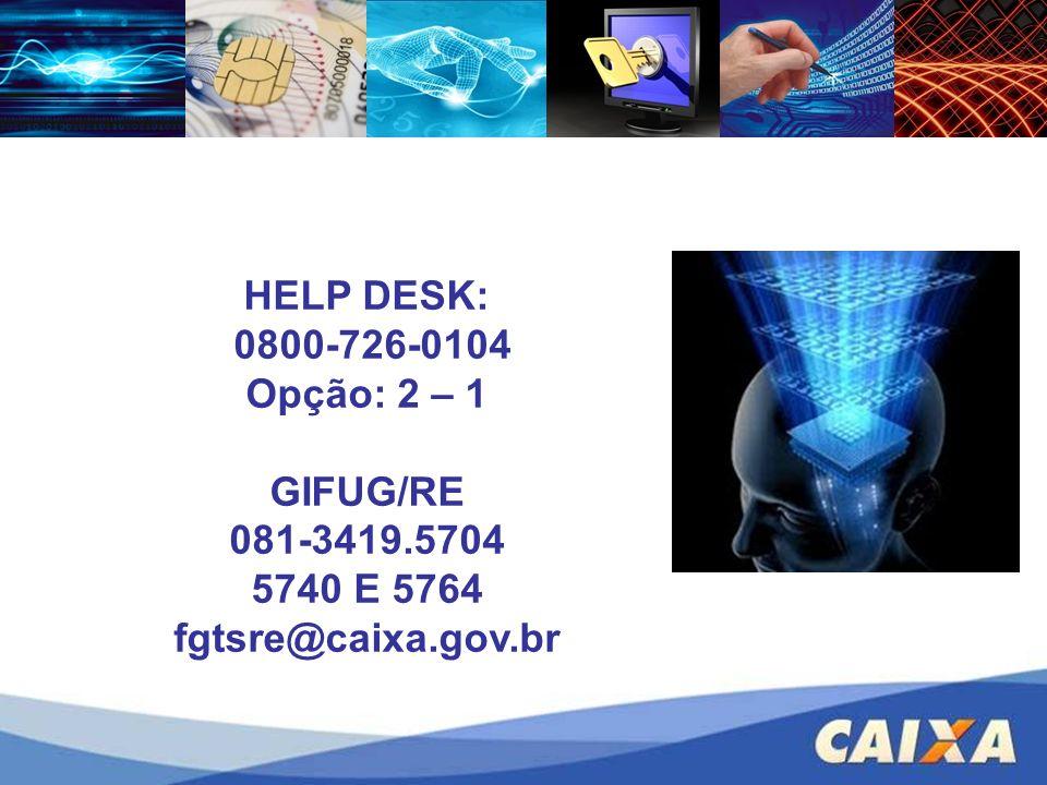 HELP DESK: 0800-726-0104 Opção: 2 – 1 GIFUG/RE 081-3419.5704 5740 E 5764 fgtsre@caixa.gov.br