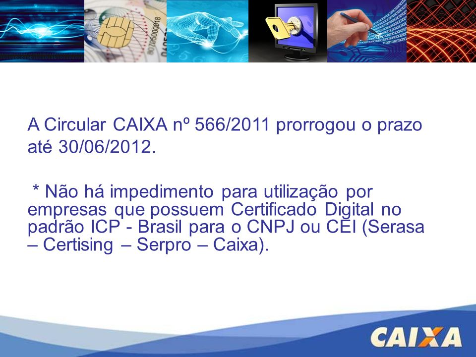 A Circular CAIXA nº 566/2011 prorrogou o prazo até 30/06/2012. * Não há impedimento para utilização por empresas que possuem Certificado Digital no pa