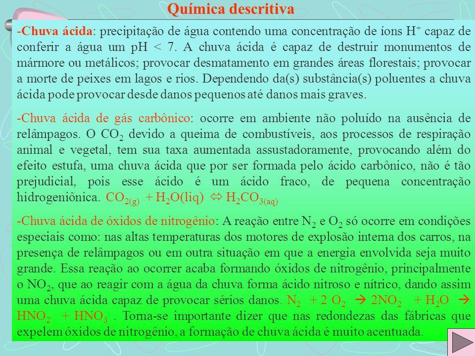 Química descritiva -Chuva ácida: precipitação de água contendo uma concentração de íons H + capaz de conferir a água um pH < 7. A chuva ácida é capaz