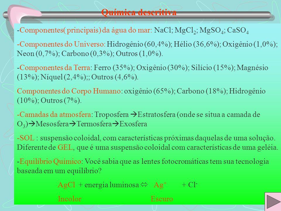 Química descritiva -Componentes( principais) da água do mar: NaCl; MgCl 2 ; MgSO 4 ; CaSO 4 -Componentes do Universo: Hidrogênio (60,4%); Hélio (36,6%