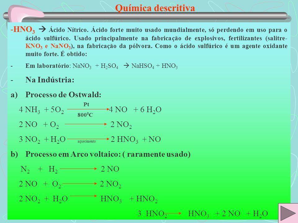 Química descritiva -Muito importante: O ácido nítrico pode reagir com o cobre da seguinte maneira: a)HNO 3 concentrado: Cu + 4 HNO 3 Cu(NO 3 ) 2 + 2 H 2 O + 2 NO 2 b)HNO 3 diluído : 3Cu + 8 HNO 3 3 Cu(NO 3 ) 2 + 4 H 2 O + 2 NO Muita atenção: não temos acima exemplos de reações de simples troca ou deslocamento; temos sim, reações de oxi-redução.