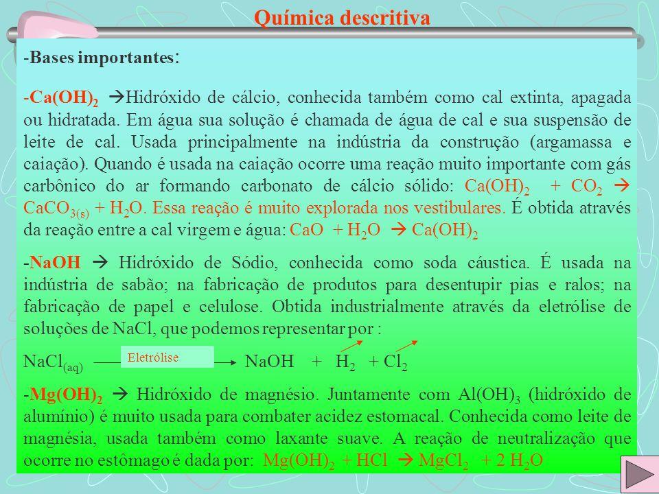Química descritiva -Bases importantes : -Ca(OH) 2 Hidróxido de cálcio, conhecida também como cal extinta, apagada ou hidratada. Em água sua solução é