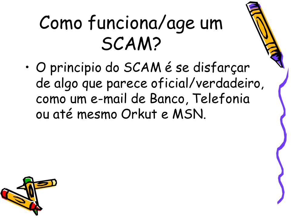 Como funciona/age um SCAM? O principio do SCAM é se disfarçar de algo que parece oficial/verdadeiro, como um e-mail de Banco, Telefonia ou até mesmo O