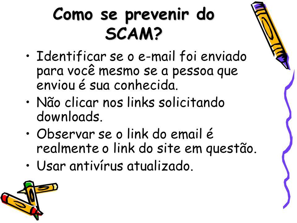 Como se prevenir do SCAM? Identificar se o e-mail foi enviado para você mesmo se a pessoa que enviou é sua conhecida. Não clicar nos links solicitando