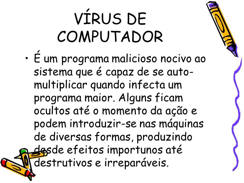 VÍRUS DE COMPUTADOR É um programa malicioso nocivo ao sistema que é capaz de se auto- multiplicar quando infecta um programa maior. Alguns ficam ocult