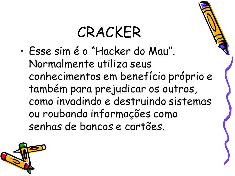 CRACKER Esse sim é o Hacker do Mau. Normalmente utiliza seus conhecimentos em benefício próprio e também para prejudicar os outros, como invadindo e d