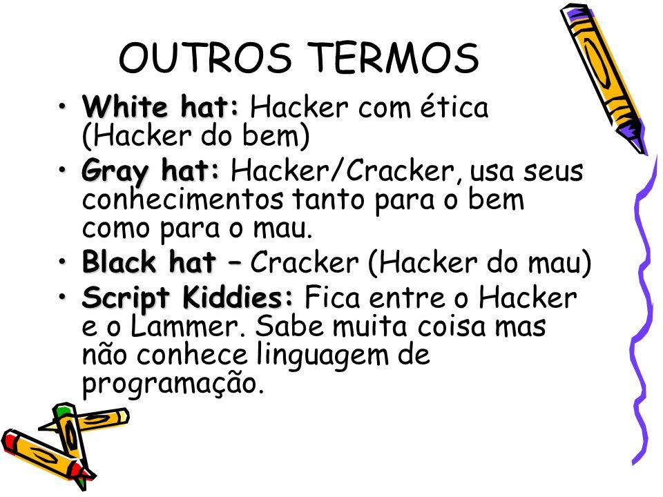 OUTROS TERMOS White hat:White hat: Hacker com ética (Hacker do bem) Gray hat:Gray hat: Hacker/Cracker, usa seus conhecimentos tanto para o bem como pa