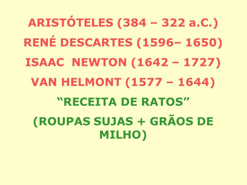 ARISTÓTELES (384 – 322 a.C.) RENÉ DESCARTES (1596– 1650) ISAAC NEWTON (1642 – 1727) VAN HELMONT (1577 – 1644) RECEITA DE RATOS (ROUPAS SUJAS + GRÃOS DE MILHO)