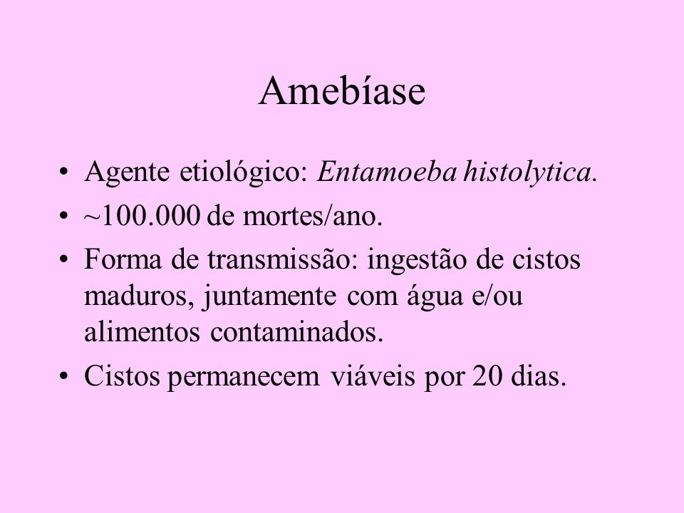 Amebíase Agente etiológico: Entamoeba histolytica. ~100.000 de mortes/ano. Forma de transmissão: ingestão de cistos maduros, juntamente com água e/ou
