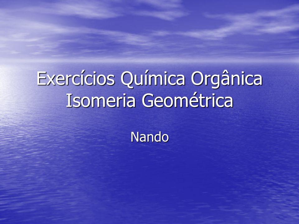 Exercícios Química Orgânica Isomeria Geométrica Nando