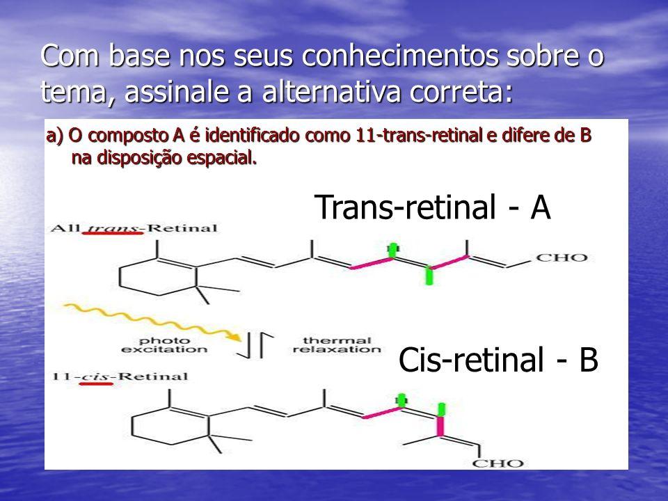 Com base nos seus conhecimentos sobre o tema, assinale a alternativa correta: a) O composto A é identificado como 11-trans-retinal e difere de B na di
