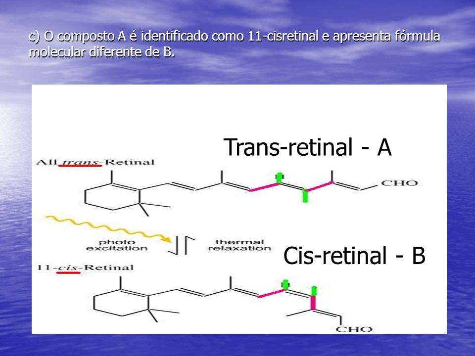 c) O composto A é identificado como 11-cisretinal e apresenta fórmula molecular diferente de B. Trans-retinal - A Cis-retinal - B
