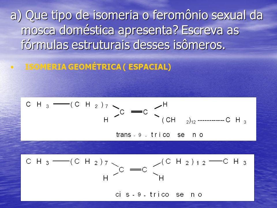 a) Que tipo de isomeria o feromônio sexual da mosca doméstica apresenta? Escreva as fórmulas estruturais desses isômeros. ISOMERIA GEOMÉTRICA ( ESPACI