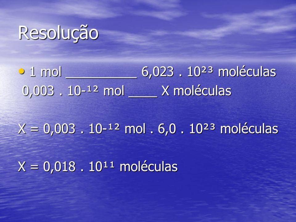 Resolução 1 mol __________ 6,023. 10²³ moléculas 1 mol __________ 6,023. 10²³ moléculas 0,003. 10-¹² mol ____ X moléculas 0,003. 10-¹² mol ____ X molé