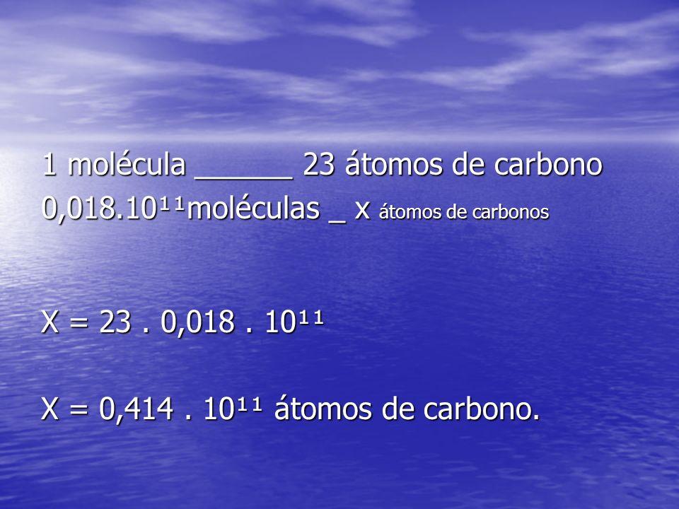 1 molécula ______ 23 átomos de carbono 0,018.10¹¹moléculas _ x átomos de carbonos X = 23. 0,018. 10¹¹ X = 0,414. 10¹¹ átomos de carbono.