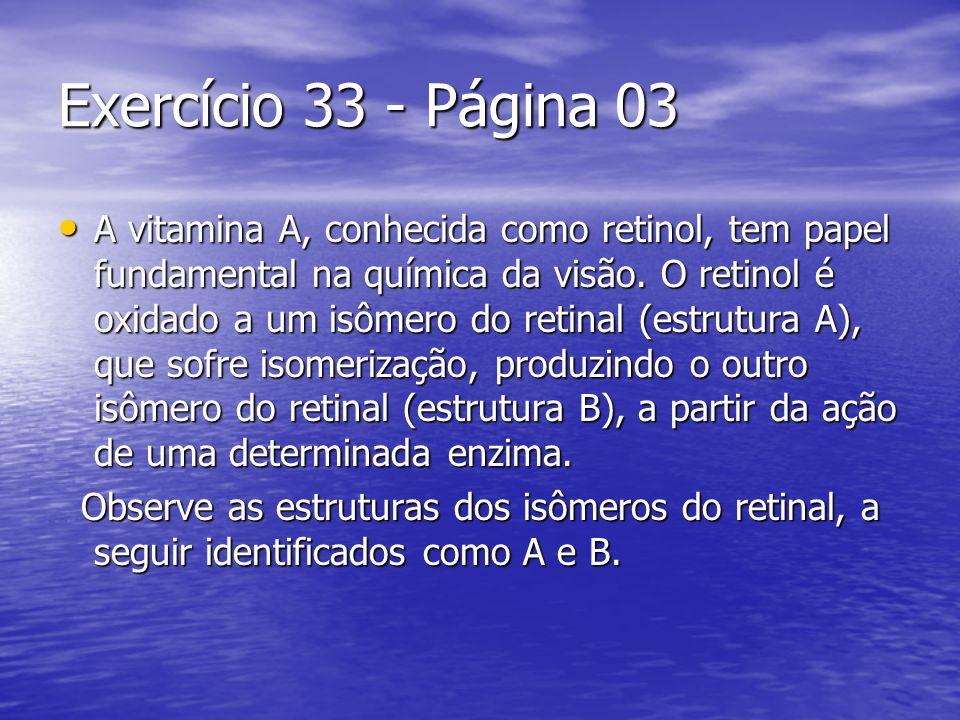 Exercício 33 - Página 03 A vitamina A, conhecida como retinol, tem papel fundamental na química da visão. O retinol é oxidado a um isômero do retinal