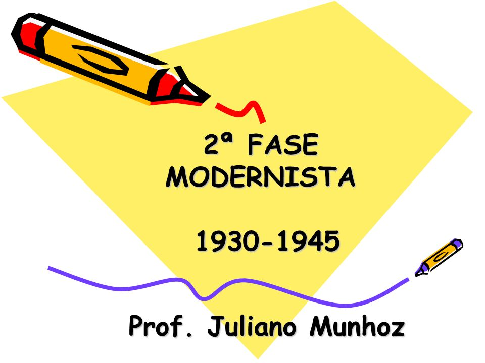 2ª FASE MODERNISTA 1930-1945 Prof. Juliano Munhoz