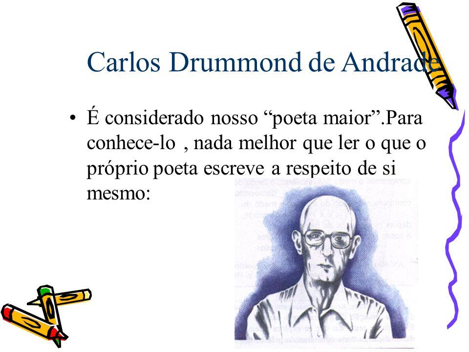 Carlos Drummond de Andrade É considerado nosso poeta maior.Para conhece-lo, nada melhor que ler o que o próprio poeta escreve a respeito de si mesmo: