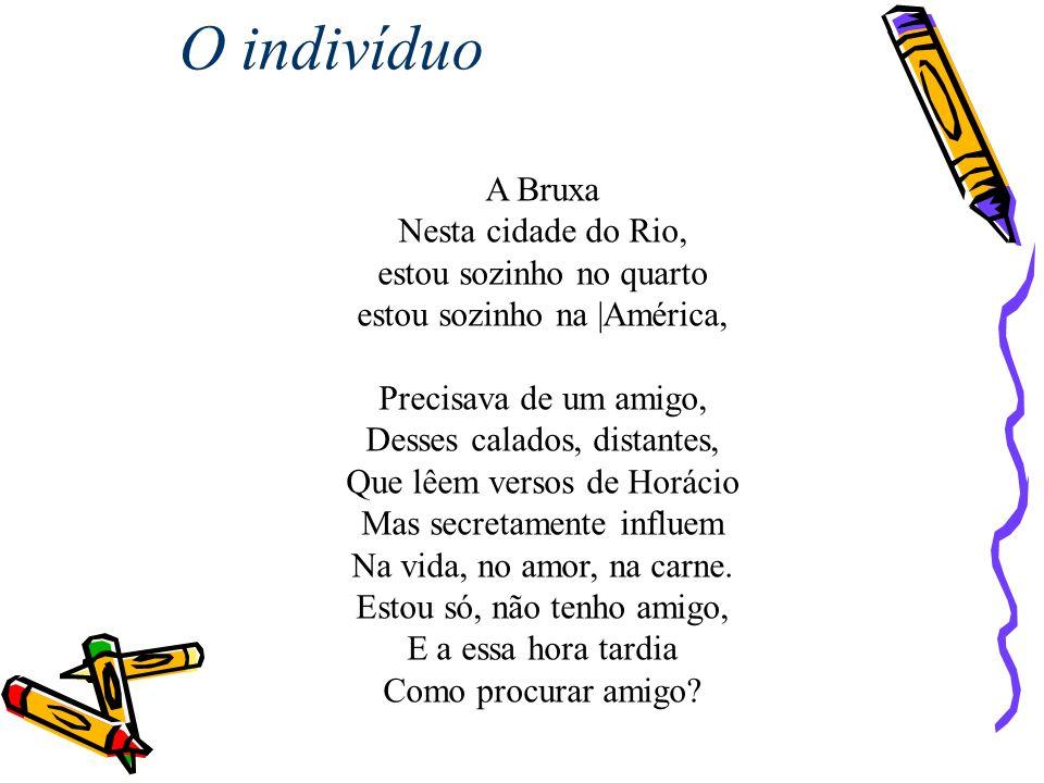 A Bruxa Nesta cidade do Rio, estou sozinho no quarto estou sozinho na |América, Precisava de um amigo, Desses calados, distantes, Que lêem versos de H