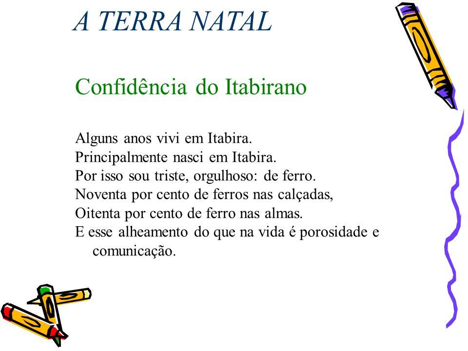 Confidência do Itabirano Alguns anos vivi em Itabira. Principalmente nasci em Itabira. Por isso sou triste, orgulhoso: de ferro. Noventa por cento de