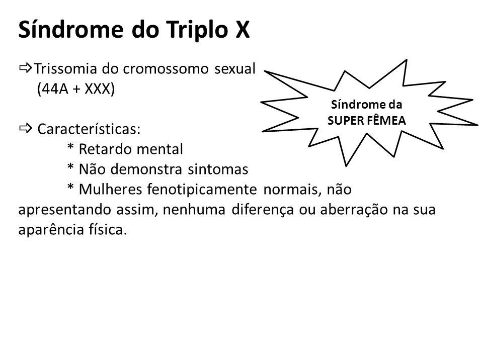 Síndrome de XYY Trissomia do cromossomo sexual (44A + XYY) Características: * Dificuldades cognitivas * Estatura média de 1,80m * Baixa libido * Inclinação para comportamento agressivo (anti-social) * Homens fenotipicamente Síndrome do SUPER MACHO
