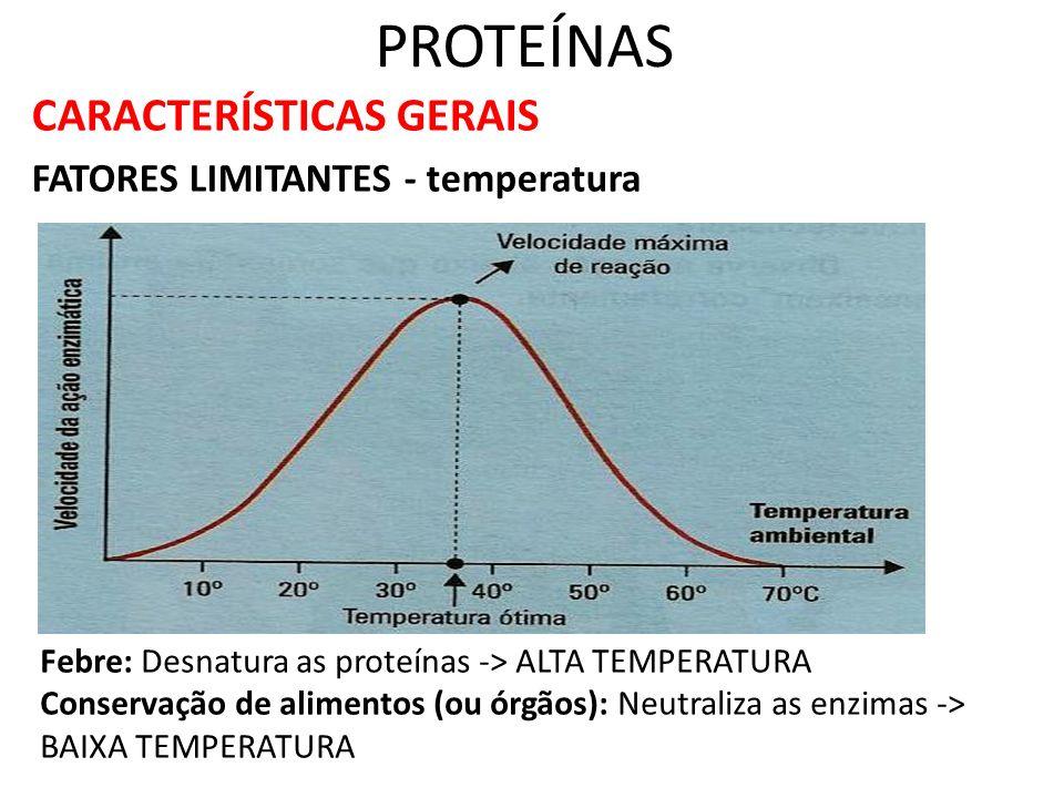 PROTEÍNAS CARACTERÍSTICAS GERAIS FATORES LIMITANTES - temperatura Febre: Desnatura as proteínas -> ALTA TEMPERATURA Conservação de alimentos (ou órgão